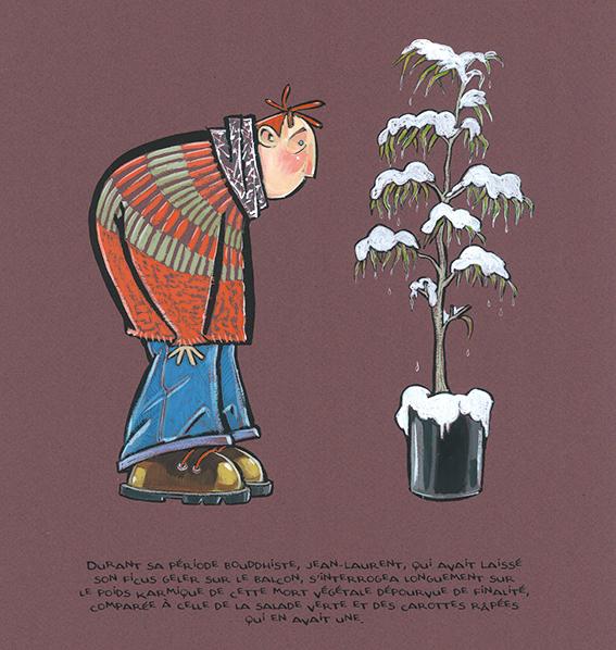 Durant sa période bouddhiste, Jean-Laurent, qui avait laissé son ficus geler sur le balcon, s'interrogea longuement sur le poids karmique de cette mort végétale dépourvue de finalité, comparée à celle de la salade verte et des carottes râpées qui en avait une.